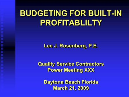 BUDGETING FOR BUILT-IN PROFITABLILTY Lee J. Rosenberg, P.E. Quality Service Contractors Power Meeting XXX Daytona Beach Florida March 21, 2009 Lee J. Rosenberg,