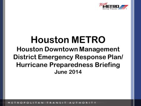 Houston METRO Houston Downtown Management District Emergency Response Plan/ Hurricane Preparedness Briefing June 2014.