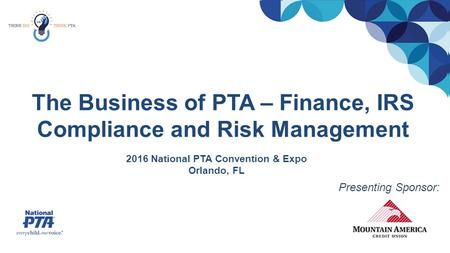 The Business of PTA – Finance, IRS Compliance and Risk Management 2016 National PTA Convention & Expo Orlando, FL Presenting Sponsor: