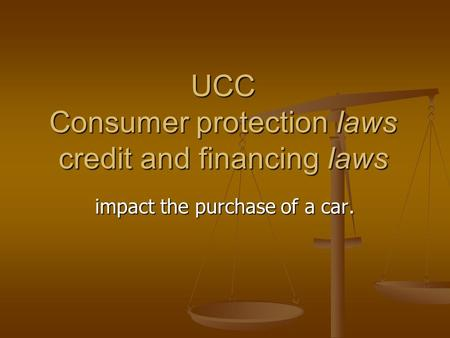 UCC Consumer protection laws credit and financing laws impact the purchase of a car.