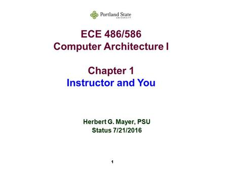1 ECE 486/586 Computer Architecture I Chapter 1 Instructor and You Herbert G. Mayer, PSU Status 7/21/2016.