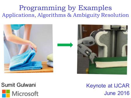 Sumit Gulwani Programming by Examples Applications, Algorithms & Ambiguity Resolution Keynote at IJCAR June 2016.