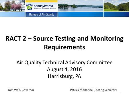 RACT 2 – Source Testing and Monitoring Requirements Air Quality Technical Advisory Committee August 4, 2016 Harrisburg, PA Tom Wolf, GovernorPatrick McDonnell,