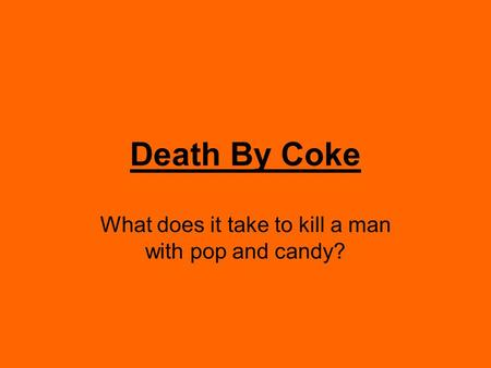 Death By Coke What does it take to kill a man with pop and candy?
