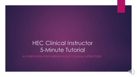 HEC Clinical Instructor 5-Minute Tutorial AN ORIENTATION FOR NURSING FACILITY CLINICAL INSTRUCTORS.