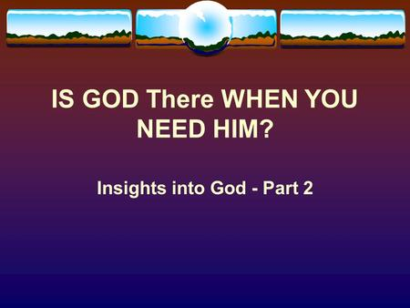 IS GOD There WHEN YOU NEED HIM? Insights into God - Part 2.