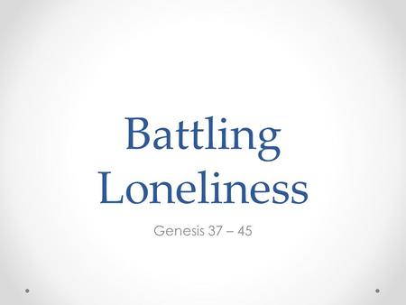 Battling Loneliness Genesis 37 – 45. Loneliness - the feeling that it is solely up to me to take care of me because no one else will.