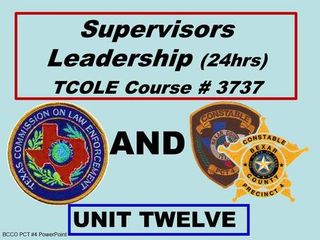 BCCO PCT #4 PowerPoint AND UNIT TWELVE Supervisors Leadership (24hrs) TCOLE Course # 3737.