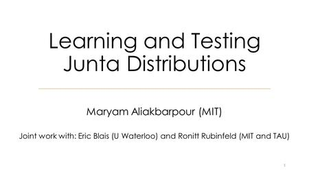 Learning and Testing Junta Distributions Maryam Aliakbarpour (MIT) Joint work with: Eric Blais (U Waterloo) and Ronitt Rubinfeld (MIT and TAU) 1.