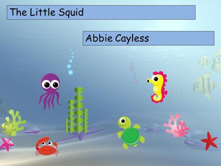 The Little Squid Choose your characters and drag them onto the slide Abbie Cayless.