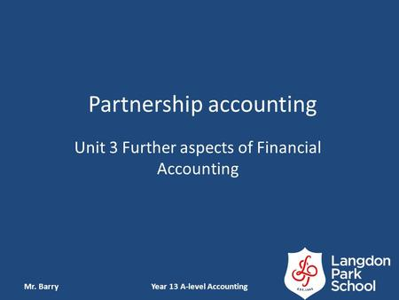 Partnership accounting Unit 3 Further aspects of Financial Accounting Mr. BarryYear 13 A-level Accounting.