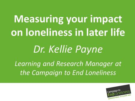 Measuring your impact on loneliness in later life Dr. Kellie Payne Learning and Research Manager at the Campaign to End