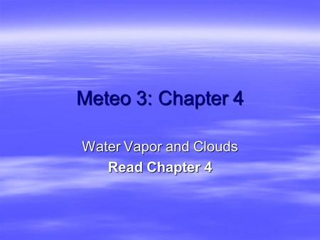 Meteo 3: Chapter 4 Water Vapor and Clouds Read Chapter 4.