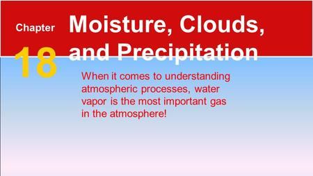 Chapter 18 Moisture, Clouds, and Precipitation When it comes to understanding atmospheric processes, water vapor is the most important gas in the atmosphere!