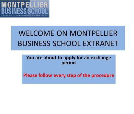 WELCOME ON MONTPELLIER BUSINESS SCHOOL EXTRANET You are about to apply for an exchange period Please follow every step of the procedure.