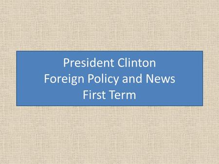 President Clinton Foreign Policy and News First Term.