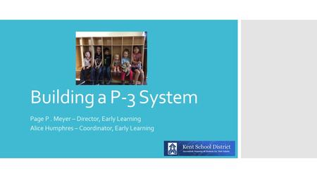 Building a P-3 System Page P. Meyer – Director, Early Learning Alice Humphres – Coordinator, Early Learning.