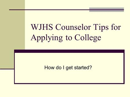 WJHS Counselor Tips for Applying to College How do I get started?