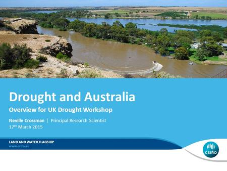 Neville Crossman | Principal Research Scientist 17 th March 2015 LAND AND WATER FLAGSHIP Drought and Australia Overview for UK Drought Workshop.