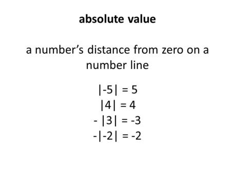 Absolute value a number's distance from zero on a number line |-5| = 5 |4| = 4 - |3| = -3 -|-2| = -2.