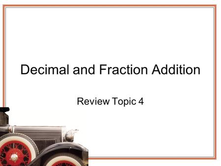 Decimal and Fraction Addition Review Topic 4. Decimal Addition Whole numbers have the decimal after the one place Line up the decimal Fill in zeros Try.