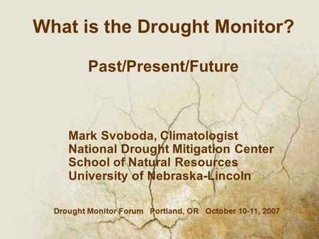 Mark Svoboda, Climatologist National Drought Mitigation Center School of Natural Resources University of Nebraska-Lincoln What is the Drought Monitor?