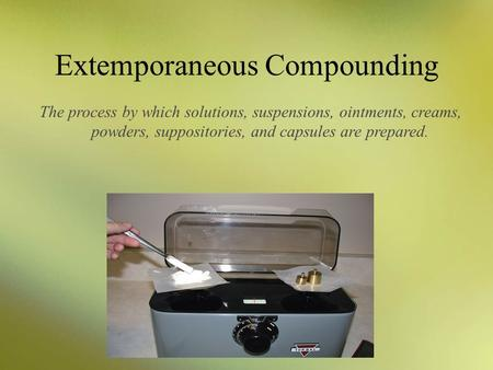 Extemporaneous Compounding The process by which solutions, suspensions, ointments, creams, powders, suppositories, and capsules are prepared.