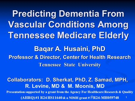1 Predicting Dementia From Vascular Conditions Among Tennessee Medicare Elderly Baqar A. Husaini, PhD Professor & Director, Center for Health Research.