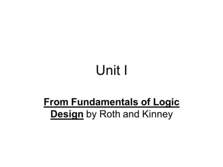 Unit I From Fundamentals of Logic Design by Roth and Kinney.