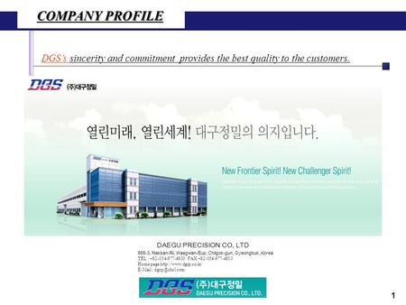 COMPANY PROFILE DGS's sincerity and commitment provides the best quality to the customers. 655-3, Naksan-Ri, Waegwan-Eup, Chilgok-gun, Gyeongbuk,Korea.