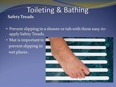 Safety Treads Prevent slipping in a shower or tub with these easy-to- apply Safety Treads. Mat is important to prevent slipping in wet places. Toileting.