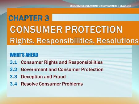 ECONOMIC EDUCATION FOR CONSUMERS ○ Chapter 3 WHAT'S AHEAD 3.1Consumer Rights and Responsibilities 3.2Government and Consumer Protection 3.3Deception and.