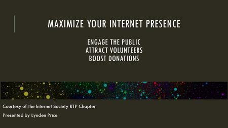 MAXIMIZE YOUR INTERNET PRESENCE ENGAGE THE PUBLIC ATTRACT VOLUNTEERS BOOST DONATIONS Courtesy of the Internet Society RTP Chapter Presented by Lynden Price.