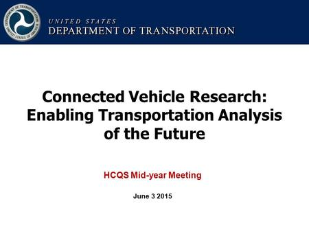 Connected Vehicle Research: Enabling Transportation Analysis of the Future HCQS Mid-year Meeting June 3 2015.