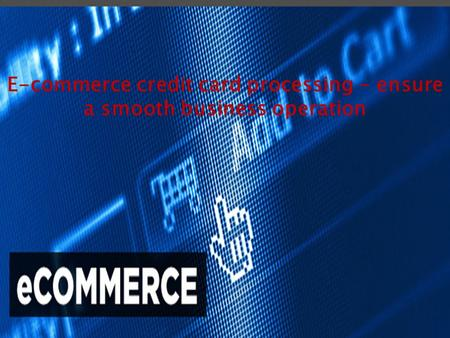 E-commerce credit card processing - ensure a smooth business operation.