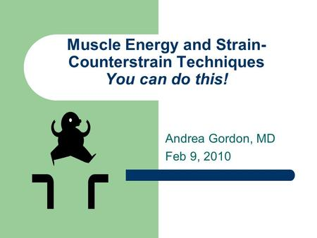 Muscle Energy and Strain- Counterstrain Techniques You can do this! Andrea Gordon, MD Feb 9, 2010.