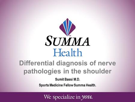 Differential diagnosis of nerve pathologies in the shoulder Sumit Bassi M.D. Sports Medicine Fellow Summa Health.