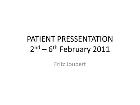 PATIENT PRESSENTATION 2 nd – 6 th February 2011 Fritz Joubert.