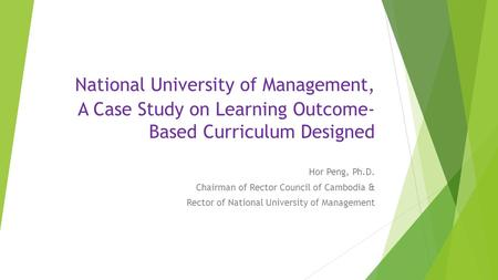 National University of Management, A Case Study on Learning Outcome- Based Curriculum Designed Hor Peng, Ph.D. Chairman of Rector Council of Cambodia &