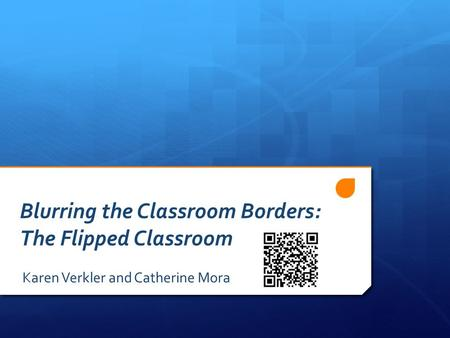 Blurring the Classroom Borders: The Flipped Classroom Karen Verkler and Catherine Mora.