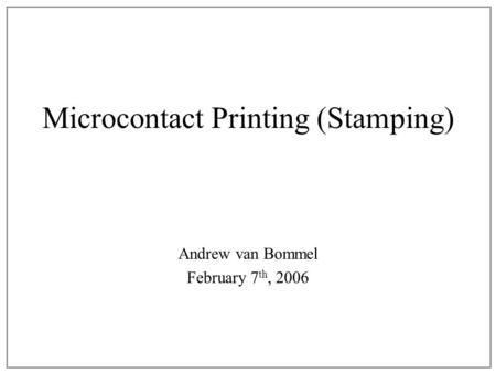 Microcontact Printing (Stamping) Andrew van Bommel February 7 th, 2006.