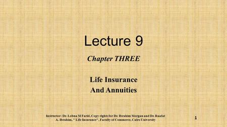 Lecture 9 Chapter THREE Life Insurance And Annuities Instructor: Dr. Lobna M Farid, Copy rights for Dr. Ibrahim Morgan and Dr. Raafat A. Ibrahim,  Life.