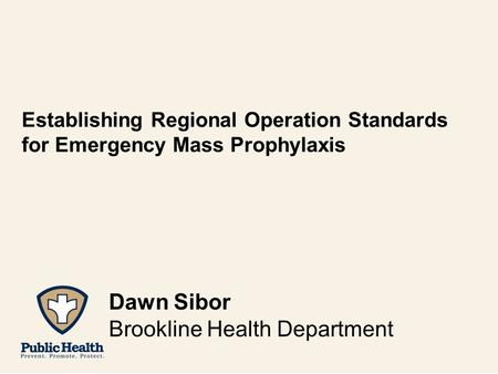 Establishing Regional Operation Standards for Emergency Mass Prophylaxis Dawn Sibor Brookline Health Department.