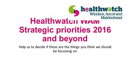 Healthwatch WAM Strategic priorities 2016 and beyond Help us to decide if these are the things you think we should be focussing on.