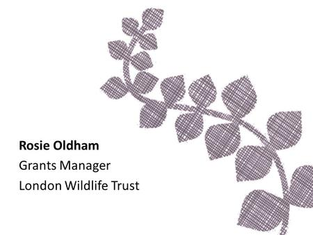 Rosie Oldham Grants Manager London Wildlife Trust.