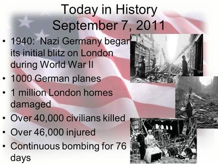 Today in History September 7, 2011 1940: Nazi Germany began its initial blitz on London during World War II 1000 German planes 1 million London homes damaged.