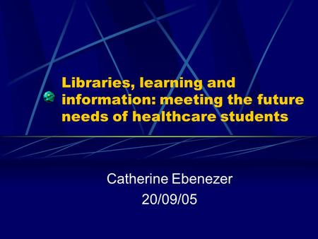 Libraries, learning and information: meeting the future needs of healthcare students Catherine Ebenezer 20/09/05.