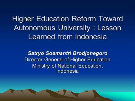 Higher Education Reform Toward Autonomous University : Lesson Learned from Indonesia Satryo Soemantri Brodjonegoro Director General of Higher Education.