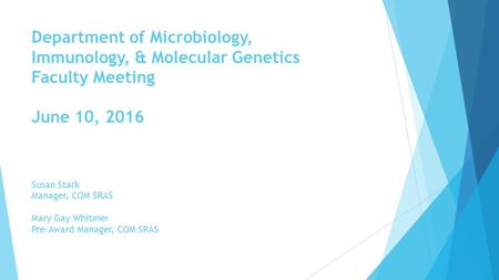 Department of Microbiology, Immunology, & Molecular Genetics Faculty Meeting June 10, 2016 Susan Stark Manager, COM SRAS Mary Gay Whitmer Pre-Award Manager,