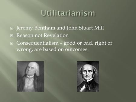  Jeremy Bentham and John Stuart Mill  Reason not Revelation  Consequentialism – good or bad, right or wrong, are based on outcomes.